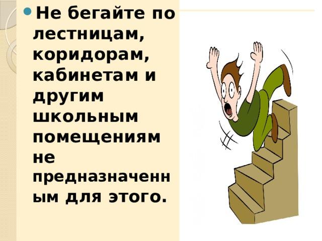 Не бегайте по лестницам, коридорам, кабинетам и другим школьным помещениям не предназначенным для этого.