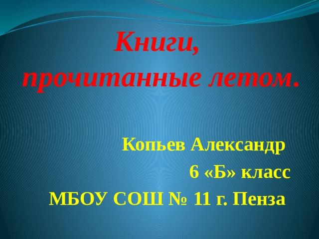 Книги,  прочитанные летом .   Копьев Александр 6 «Б» класс МБОУ СОШ № 11 г. Пенза