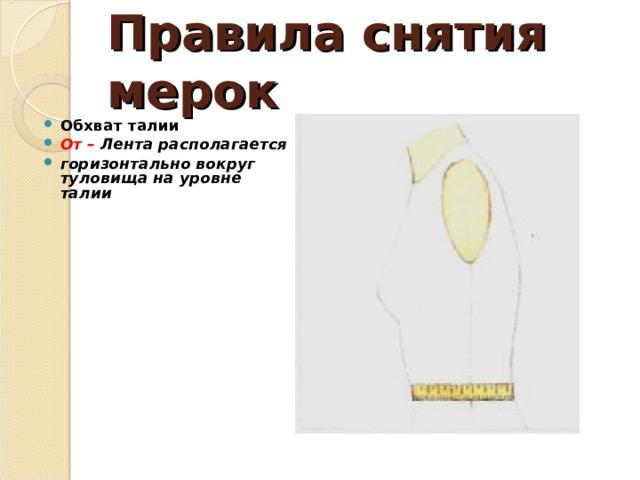 Правила снятия мерок Обхват талии От – Лента располагается горизонтально вокруг туловища на уровне талии