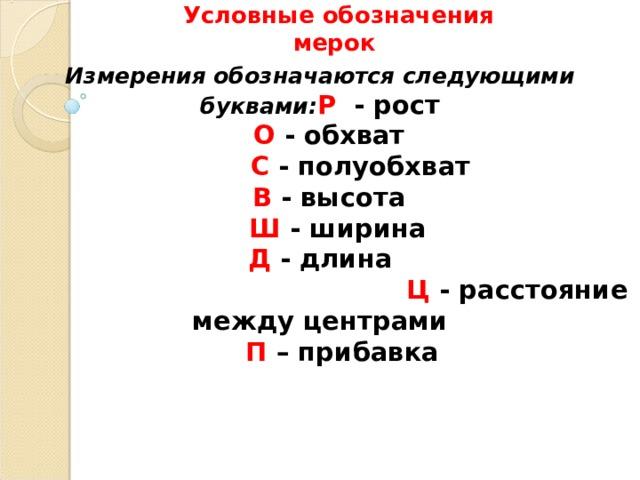 Условные обозначения  мерок  Измерения обозначаются следующими буквами: Р - рост   О - обхват   С - полуобхват   В - высота   Ш - ширина  Д - длина    Ц - расстояние между центрами   П – прибавка