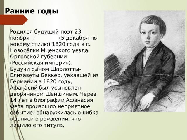 Ранние годы Родился будущий поэт 23 ноября (5 декабря по новому стилю) 1820 года в с. Новосёлки Мценского уезда Орловской губернии (Российская империя). Будучи сыном Шарлотты-Елизаветы Беккер, уехавшей из Германии в 1820 году, Афанасий был усыновлен дворянином Шеншиным. Через 14 лет в биографии Афанасия Фета произошло неприятное событие: обнаружилась ошибка в записи о рождении, что лишило его титула.