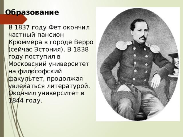 Образование В 1837 году Фет окончил частный пансион Крюммера в городе Верро (сейчас Эстония). В 1838 году поступил в Московский университет на философский факультет, продолжая увлекаться литературой. Окончил университет в 1844 году.