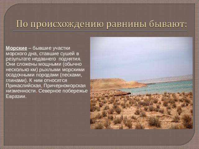 Морские – бывшие участки морского дна, ставшие сушей в результате недавнего поднятия. Они сложены мощными (обычно несколько км) рыхлыми морскими осадочными породами (песками, глинами). К ним относятся Прикаспийская, Причерноморская низменности. Северное побережье Евразии.