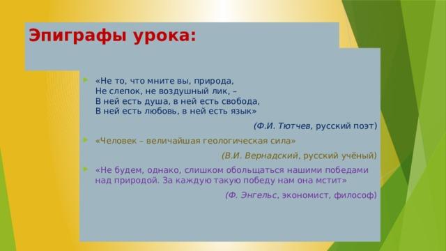 Эпиграфы урока:   «Не то, что мните вы, природа,  Не слепок, не воздушный лик, –  В ней есть душа, в ней есть свобода,  В ней есть любовь, в ней есть язык» (Ф.И. Тютчев , русский поэт) «Человек – величайшая геологическая сила» (В.И. Вернадский , русский учёный) «Не будем, однако, слишком обольщаться нашими победами над природой. За каждую такую победу нам она мстит» (Ф. Энгельс , экономист, философ)