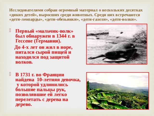 Исследователями собран огромный материал о нескольких десятках «диких детей», выросших среди животных. Среди них встречаются «дети-леопарды», «дети-обезьянки», «дети-газели», «дети-волки». Первый «мальчик-волк» был обнаружен в 1344 г. в Гессене (Германия).  До 4-х лет он жил в норе, питался сырой пищей и находился под защитой волков.   В 1731 г. во Франции найдена 10-летняя девочка, у которой удлинились большие пальцы рук, позволявшие ей легко перелетать с дерева на дерево.