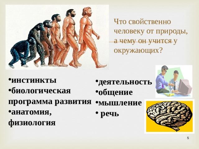 Что свойственно человеку от природы, а чему он учится у окружающих?   инстинкты биологическая программа развития анатомия, физиология  деятельность общение мышление  речь