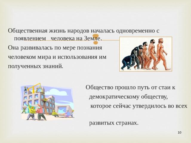 Общественная жизнь народов началась одновременно с появлением человека на Земле.  Она развивалась по мере познания  человеком мира и использования им  полученных знаний.  Общество прошло путь от стаи к  демократическому обществу,  которое сейчас утвердилось во всех  развитых странах.