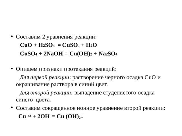 Составим 2 уравнения реакции:  CuO + Н 2 SO 4 = CuSO 4 +Н 2 O  CuSO 4 + 2NaOH = Cu(OH) 2 + Na 2 SO 4   Опишем признаки протекания реакций:  Для первой реакции : растворение черного осадка CuO и окрашивание раствора в синий цвет.  Для второй реакции: выпадение студенистого осадка синего цвета. Составим сокращенное ионное уравнение второй реакции: