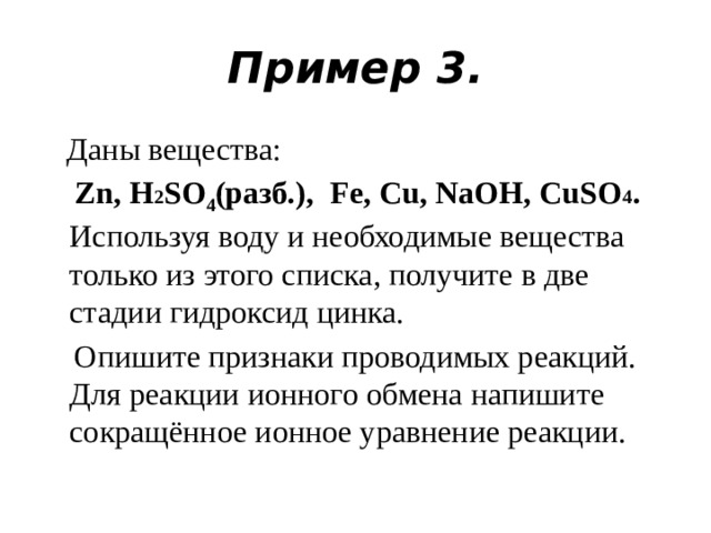 Пример 3.  Даны вещества:  Zn, H 2 SO 4 (разб.), Fe, Cu, NaOH, CuSО 4 . Используя воду и необходимые вещества только из этого списка, получите в две стадии гидроксид цинка.  Опишите признаки проводимых реакций. Для реакции ионного обмена напишите сокращённое ионное уравнение реакции.