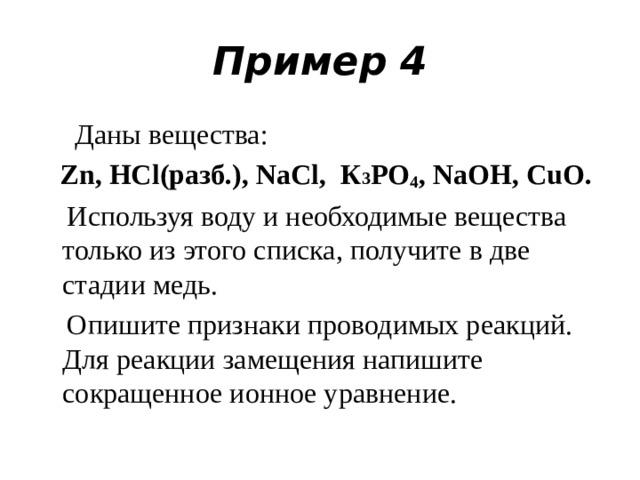 Пример 4  Даны вещества:  Zn, НСl(разб.), NaCl, К 3 РO 4 , NaOH, CuO.  Используя воду и необходимые вещества только из этого списка, получите в две стадии медь.  Опишите признаки проводимых реакций. Для реакции замещения напишите сокращенное ионное уравнение.