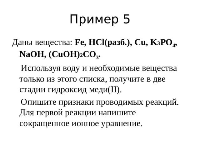 Пример 5 Даны вещества: Fe, HCl(разб.), Cu, K 3 PO 4 , NaOH, (CuOH) 2 СO 3 .  Используя воду и необходимые вещества только из этого списка, получите в две стадии гидроксид меди(II).  Опишите признаки проводимых реакций. Для первой реакции напишите сокращенное ионное уравнение.