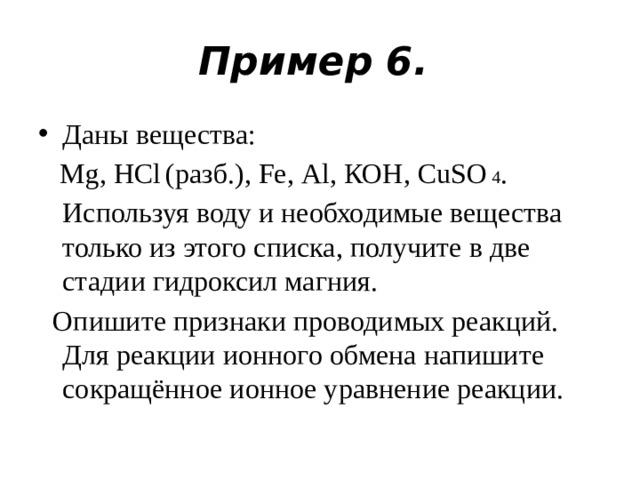 Пример 6. Даны вещества:  Mg, НСl  (разб.), Fe, Аl, КОН, CuSО  4 . Используя воду и необходимые вещества только из этого списка, получите в две стадии гидроксил магния.  Опишите признаки проводимых реакций. Для реакции ионного обмена напишите сокращённое ионное уравнение реакции.