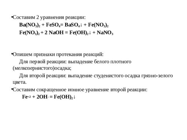 Составим 2 уравнения реакции:  Ba(NO 3 ) 2 +FeSO 4 =BaSO 4 ↓ +Fe(NO 3 ) 2  Fe(NO 3 ) 2 + 2NaOH=Fe(OH) 2 ↓ +NaNO 3 Опишем признаки протекания реакций:  Для первой реакции: выпадение белого плотного (мелкозернистого)осадка;  Для второй реакции: выпадение студенистого осадка грязно-зелого цвета. Составим сокращенное ионное уравнение второй реакции: