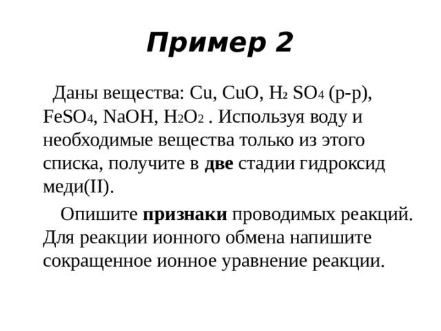 Пример 2  Даны вещества: Cu, CuO, H 2 SO 4 (р-р), FeSO 4 , NaOH, H 2 O 2 . Используя воду и необходимые вещества только из этого списка, получите в две стадии гидроксид меди(II).  Опишите признаки проводимых реакций. Для реакции ионного обмена напишите сокращенное ионное уравнение реакции.