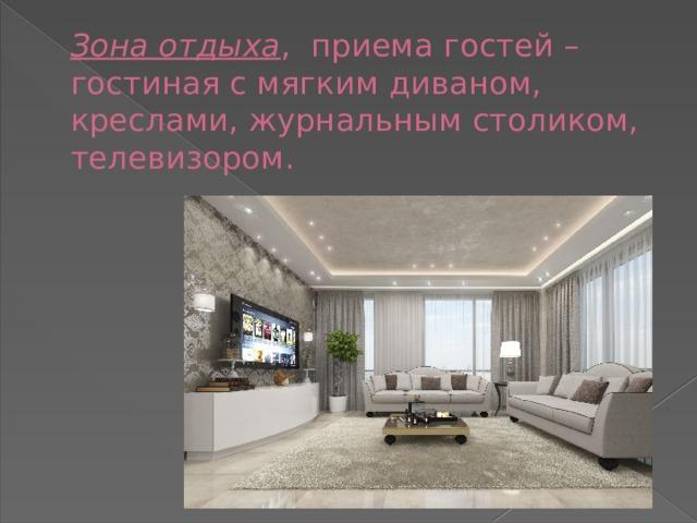 Зона отдыха , приема гостей – гостиная с мягким диваном, креслами, журнальным столиком, телевизором.