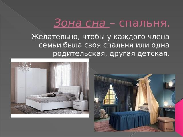Зона сна – спальня. Желательно, чтобы у каждого члена семьи была своя спальня или одна родительская, другая детская.