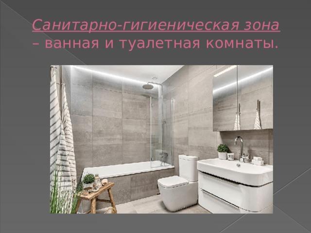 Санитарно-гигиеническая зона – ванная и туалетная комнаты.