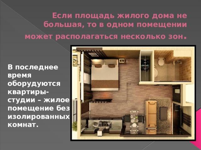Если площадь жилого дома не большая, то в одном помещении может располагаться несколько зон .   В последнее время оборудуются квартиры-студии – жилое помещение без изолированных комнат.