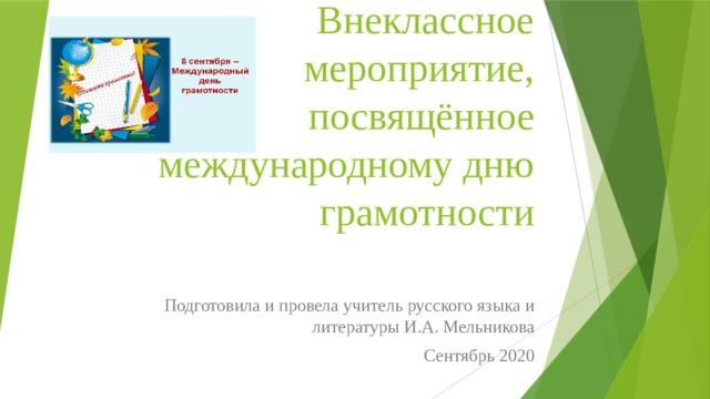 Внеклассное мероприятие, посвящённое международному дню грамотности Подготовила и провела учитель русского языка и литературы И.А. Мельникова Сентябрь 2020