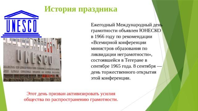 История праздника Ежегодный Международный день грамотности объявлен ЮНЕСКО в 1966 году по рекомендации «Всемирной конференции министров образования по ликвидации неграмотности», состоявшейся в Тегеране в сентябре 1965 года. 8 сентября — день торжественного открытия этой конференции. Этот день призван активизировать усилия общества по распространению грамотности.