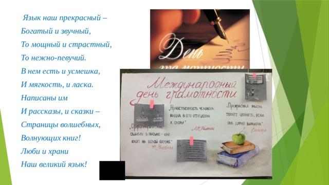 Язык наш прекрасный – Богатый и звучный, То мощный и страстный, То нежно-певучий. В нем есть и усмешка, И мягкость, и ласка. Написаны им И рассказы, и сказки – Страницы волшебных, Волнующих книг! Люби и храни Наш великий язык!