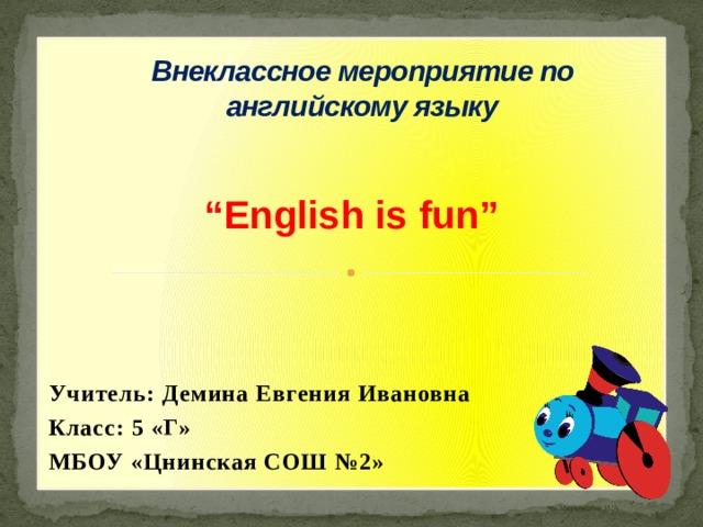 """Внеклассное мероприятие по английскому языку   """" English is fun""""   Учитель: Демина Евгения Ивановна Класс: 5 «Г» МБОУ «Цнинская СОШ №2»"""