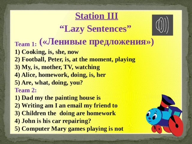 "Station III "" Lazy Sentences"" («Ленивые предложения») Team 1: 1) Cooking, is, she, now  2) Football, Peter, is, at the moment, playing  3) My, is, mother, TV, watching  4) Alice, homework, doing, is, her  5) Are, what, doing, you? Team 2: 1) Dad my the painting house is 2) Writing am I an email my friend to 3) Children the doing are homework 4) John is his car repairing? 5) Computer Mary games playing is not"