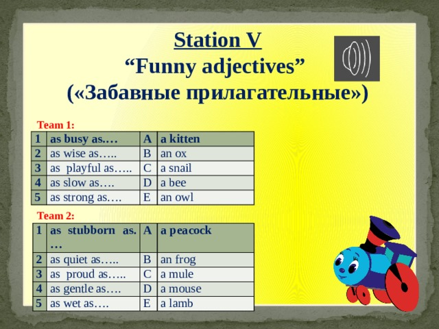 "Station V "" Funny adjectives"" («Забавные прилагательные») Team 1: 1 as busy as.… 2 as wise as….. 3 A B a kitten 4 as playful as….. an ox as slow as…. C 5 a snail D as strong as…. a bee E an owl Team 2: 1 as stubborn as.… 2 3 A as quiet as….. a peacock 4 as proud as….. B 5 an frog C as gentle as…. a mule D as wet as…. a mouse E a lamb"