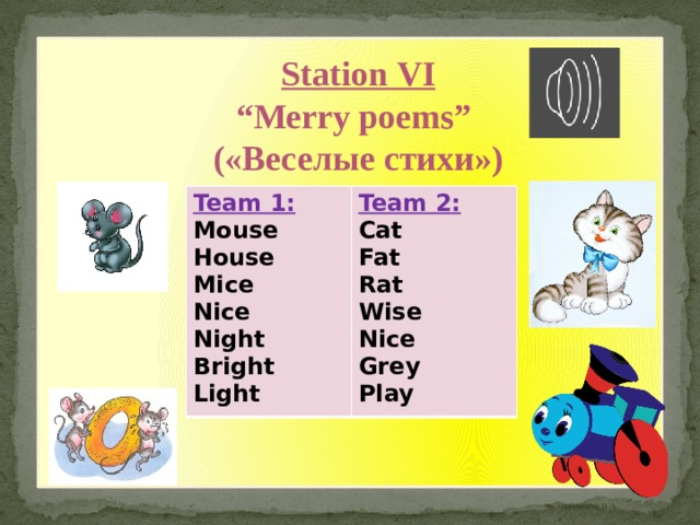 "Station VI "" Merry poems"" («Веселые стихи») Team 1: Mouse Team 2: Cat House Mice Fat Rat Nice Night Wise Nice Bright Light Grey Play"