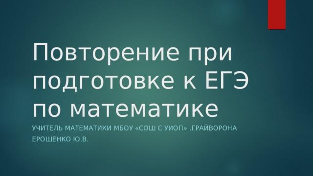 Повторение при подготовке к ЕГЭ по математике Учитель математики МБОУ «СОШ с УИОП» .Грайворона Ерошенко Ю.В.