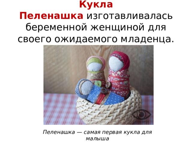 Кукла Пеленашка изготавливалась беременной женщиной для своего ожидаемого младенца. Пеленашка — самая первая кукла для малыша
