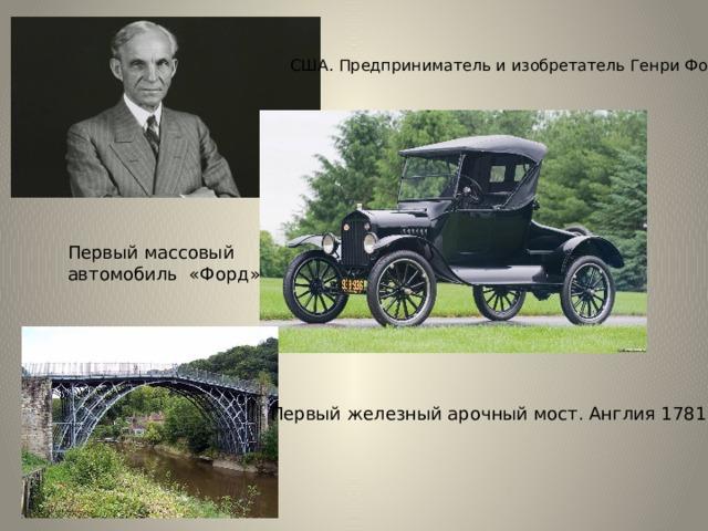США. Предприниматель и изобретатель Генри Фо рд Первый массовый автомобиль «Форд» Первый железный арочный мост. Англия 1781 г.