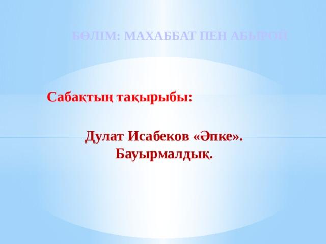 БӨЛІМ: МАХАББАТ ПЕН АБЫРОЙ   Сабақтың тақырыбы: Дулат Исабеков «Әпке». Бауырмалдық.