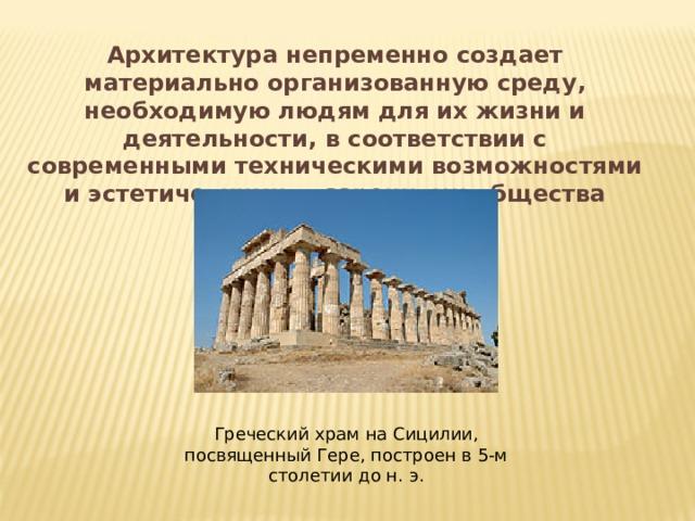 Архитектура непременно создает материально организованную среду, необходимую людям для их жизни и деятельности, в соответствии с современными техническими возможностями и эстетическими воззрениями общества Греческий храм на Сицилии, посвященный Гере, построен в 5-м столетии до н. э.