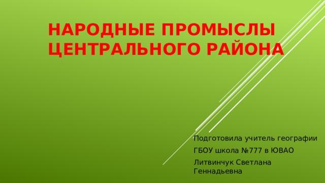 Народные промыслы Центрального района Подготовила учитель географии ГБОУ школа №777 в ЮВАО Литвинчук Светлана Геннадьевна