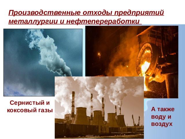 Производственные отходы предприятий металлургии и нефтепереработки Сернистый и коксовый газы А также воду и воздух