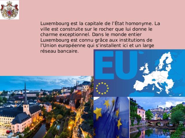 Luxembourg est la capitale de l'État homonyme. La ville est construite sur le rocher que lui donne le charme exceptionnel. Dans le monde entier Luxembourg est connu grâce aux institutions de l'Union européenne qui s'installent ici et un large réseau bancaire.