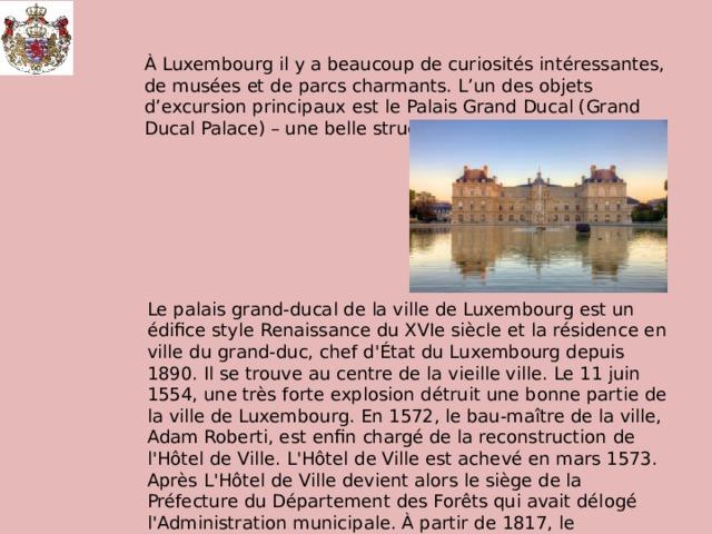 À Luxembourg il y a beaucoup de curiosités intéressantes, de musées et de parcs charmants. L'un des objets d'excursion principaux est le Palais Grand Ducal (Grand Ducal Palace) – une belle structure architecturale. Le palais grand-ducal de la ville de Luxembourg est un édifice style Renaissance du XVIe siècle et la résidence en ville du grand-duc, chef d'État du Luxembourg depuis 1890. Il se trouve au centre de la vieille ville. Le 11 juin 1554, une très forte explosion détruit une bonne partie de la ville de Luxembourg. En 1572, le bau-maître de la ville, Adam Roberti, est enfin chargé de la reconstruction de l'Hôtel de Ville. L'Hôtel de Ville est achevé en mars 1573. Après L'Hôtel de Ville devient alors le siège de la Préfecture du Département des Forêts qui avait délogé l'Administration municipale. À partir de 1817, le Gouverneur du Roi loge et travaille dans le bâtiment qu'on appelle alors «Hôtel de Gouvernement».