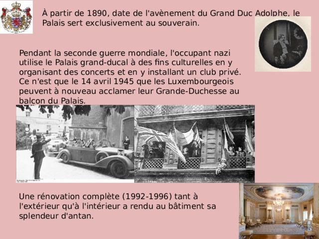 À partir de 1890, date de l'avènement du Grand Duc Adolphe, le Palais sert exclusivement au souverain. Pendant la seconde guerre mondiale, l'occupant nazi utilise le Palais grand-ducal à des fins culturelles en y organisant des concerts et en y installant un club privé. Ce n'est que le 14 avril 1945 que les Luxembourgeois peuvent à nouveau acclamer leur Grande-Duchesse au balcon du Palais. Une rénovation complète (1992-1996) tant à l'extérieur qu'à l'intérieur a rendu au bâtiment sa splendeur d'antan.