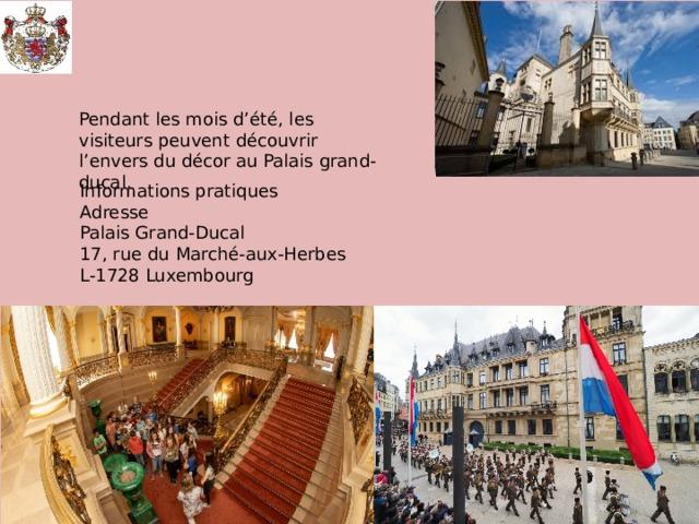 Pendant les mois d'été, les visiteurs peuvent découvrir l'envers du décor au Palais grand-ducal. Informations pratiques Adresse Palais Grand-Ducal 17, rue du Marché-aux-Herbes L-1728 Luxembourg