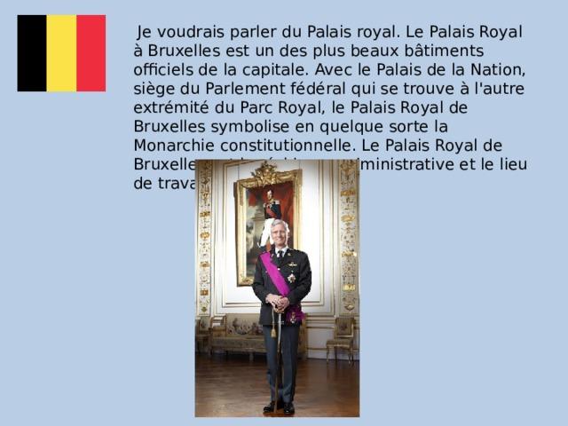 Je voudrais parler du Palais royal. Le Palais Royal à Bruxelles est un des plus beaux bâtiments officiels de la capitale. Avec le Palais de la Nation, siège du Parlement fédéral qui se trouve à l'autre extrémité du Parc Royal, le Palais Royal de Bruxelles symbolise en quelque sorte la Monarchie constitutionnelle. Le Palais Royal de Bruxelles est la résidence administrative et le lieu de travail principal du Roi.