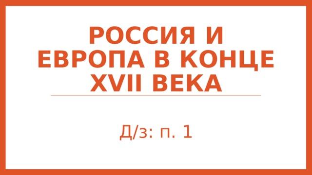 Россия и европа в конце XVII века Д/з: п. 1