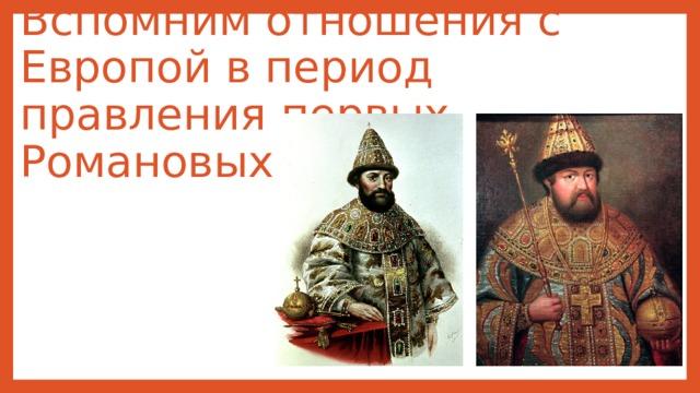 Вспомним отношения с Европой в период правления первых Романовых.