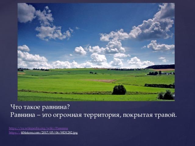 Что такое равнина?  Равнина – это огромная территория, покрытая травой. https://ru.wikipedia.org/wiki/ Равнина https:// 404store.com/2017/05/06/HD1282.jpg