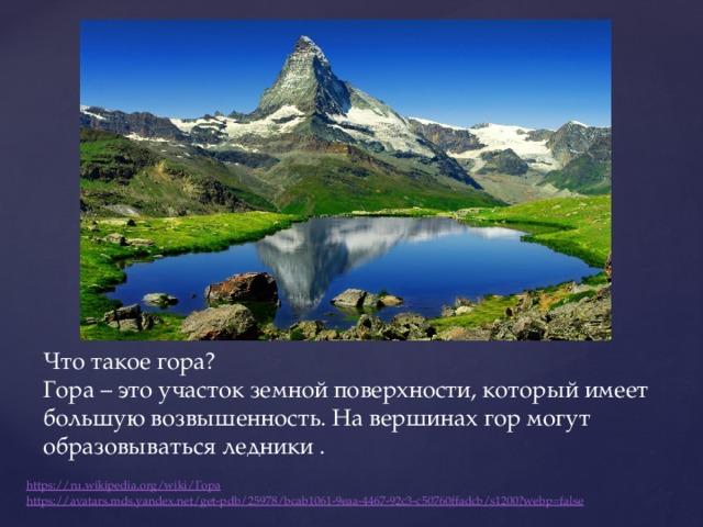 Что такое гора?  Гора – это участок земной поверхности, который имеет большую возвышенность. На вершинах гор могут образовываться ледники . https://ru.wikipedia.org/wiki/ Гора https :// avatars.mds.yandex.net/get-pdb/25978/bcab1061-9eaa-4467-92c3-c50760ffadcb/s1200?webp=false
