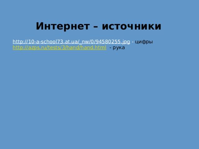 Интернет – источники http://10-a-school73.at.ua/_nw/0/94580255.jpg  - цифры http://azps.ru/tests/3/hand/hand.html  - рука