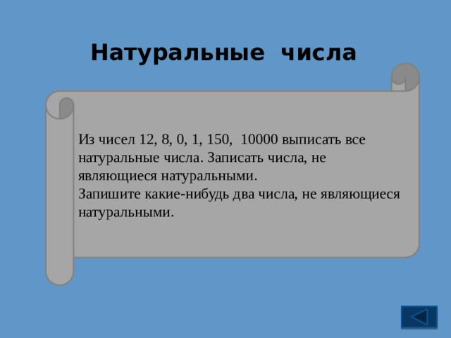 Натуральные числа Из чисел 12, 8, 0, 1, 150, 10000 выписать все натуральные числа. Записать числа, не являющиеся натуральными. Запишите какие-нибудь два числа, не являющиеся натуральными.