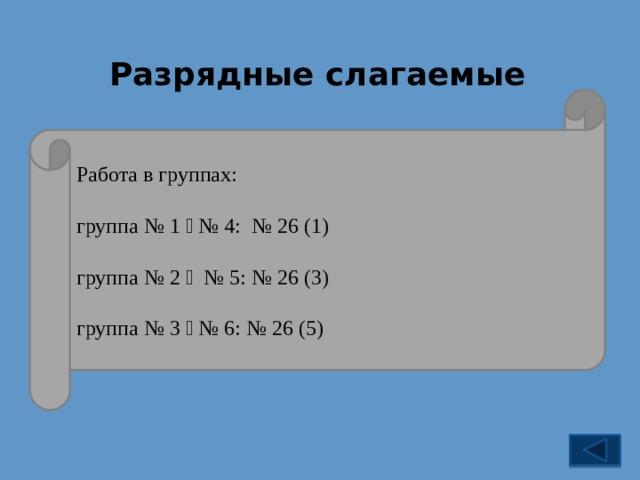 Разрядные слагаемые № 26 846 = 8  100 + 4  10 + 6; Работа в группах: 12 619 = 1  10 000 + 2  1000 + 6  100 + 1  10 + 9; группа № 1  № 4: № 26 (1) 32 598 009 = 3  10 000 000 + 2  1 000 000 +  + 5  100 000 + 9  10 000 + 8  1 000 + 9. группа № 2  № 5: № 26 (3) группа № 3  № 6: № 26 (5)