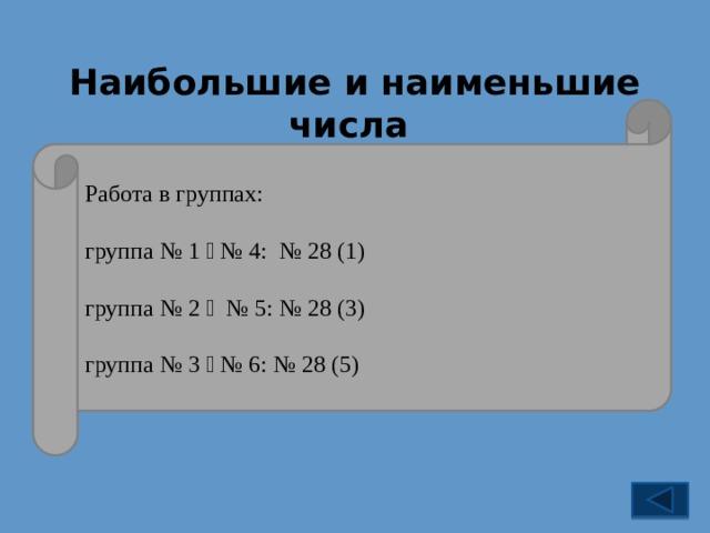 Наибольшие и наименьшие числа № 28 Работа в группах: группа № 1  № 4: № 28 (1) группа № 2  № 5: № 28 (3) группа № 3  № 6: № 28 (5) 9 995 999 9 999 993