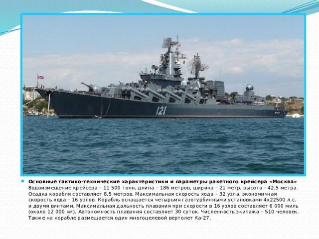 Основные тактико-технические характеристики и параметры ракетного крейсера «Москва»  Водоизмещение крейсера – 11 500 тонн, длина – 186 метров, ширина – 21 метр, высота – 42,5 метра. Осадка корабля составляет 8,5 метров. Максимальная скорость хода – 32 узла, экономичная скорость хода – 16 узлов. Корабль оснащается четырьмя газотурбинными установками 4х22500 л.с. и двумя винтами. Максимальная дальность плавания при скорости в 16 узлов составляет 6 000 миль (около 12 000 км). Автономность плавания составляет 30 суток. Численность экипажа – 510 человек. Также на корабле размещается один многоцелевой вертолет Ка-27.